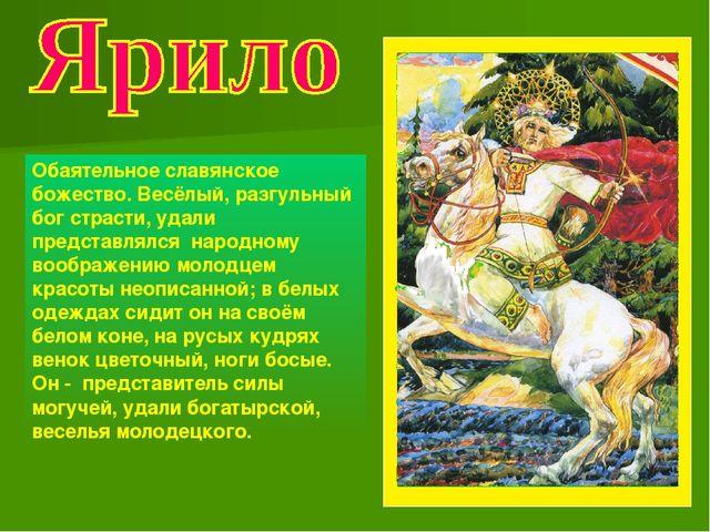 Обаятельное славянское божество. Весёлый, разгульный бог страсти, удали предс...