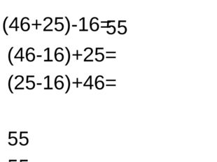 (46+25)-16= (46-16)+25= (25-16)+46= 55 55 55