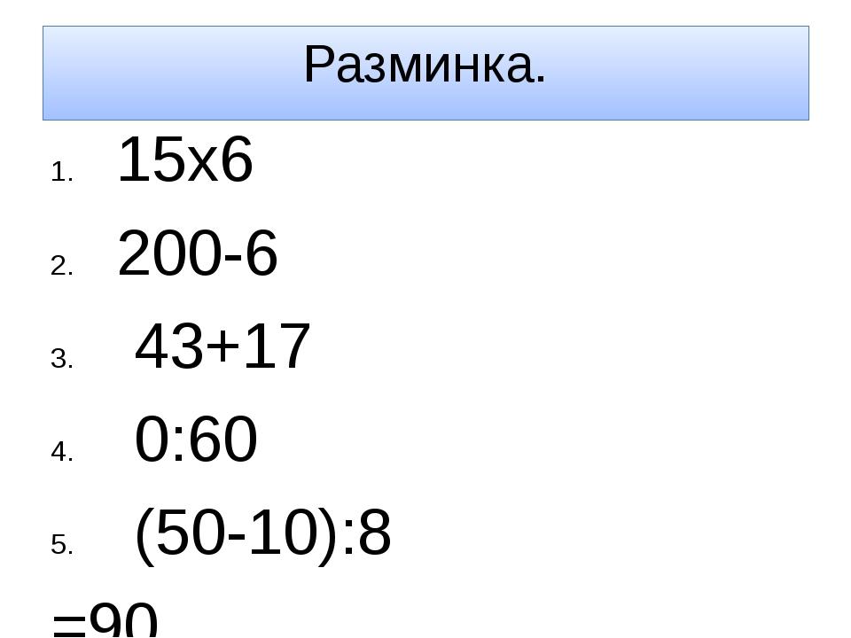 Разминка. 15х6 200-6 43+17 0:60 (50-10):8 =90 =194 =60 =0 =5