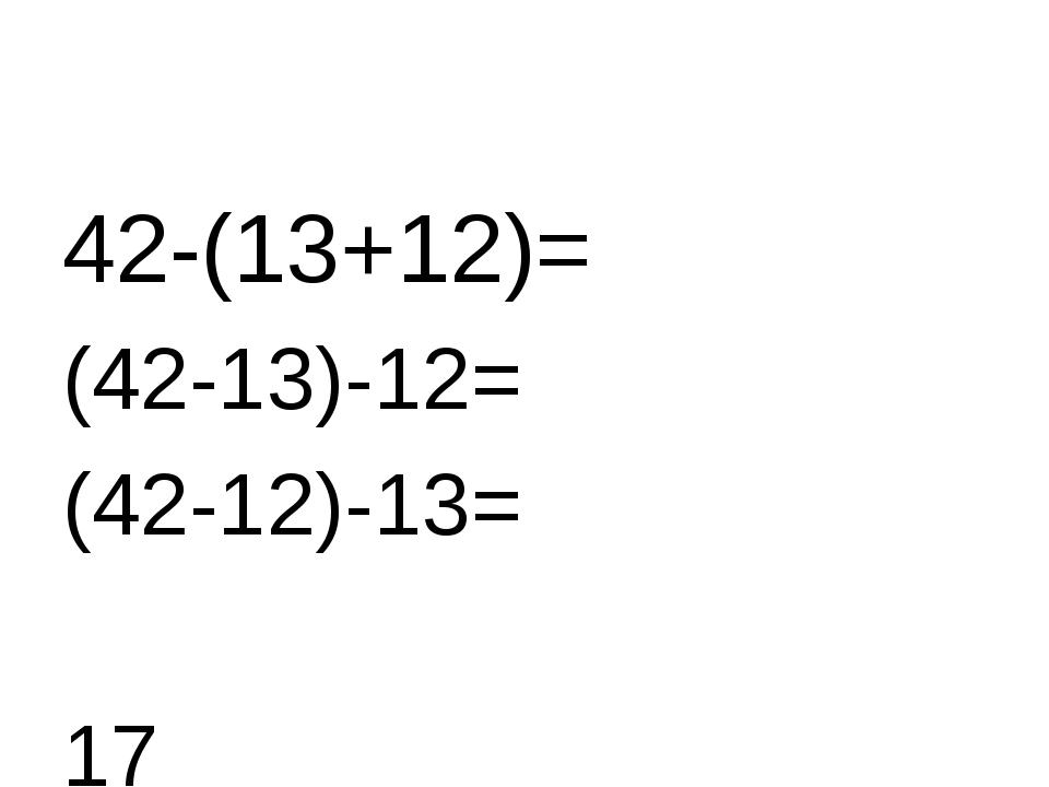42-(13+12)= (42-13)-12= (42-12)-13= 17 17 17
