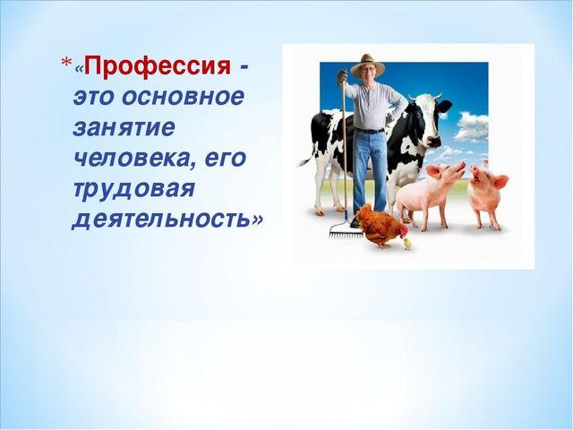 «Профессия - это основное занятие человека, его трудовая деятельность»
