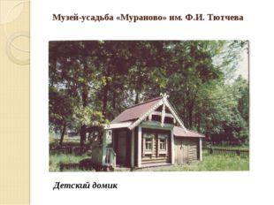 Музей-усадьба «Мураново» им. Ф.И. Тютчева Детский домик