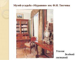 Музей-усадьба «Мураново» им. Ф.И. Тютчева Уголок Зелёной гостиной