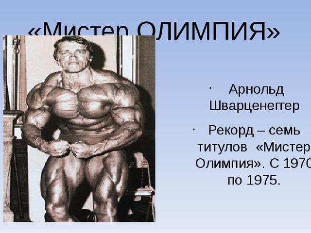 «Мистер ОЛИМПИЯ» Арнольд Шварценеггер Рекорд – семь титулов «Мистер Олимпия»....
