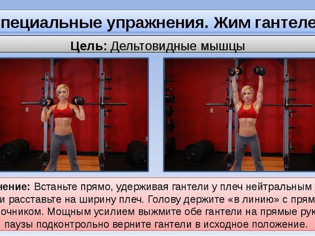 Специальные упражнения. Жим гантелей стоя. Цель: Дельтовидные мышцы Выполнени...