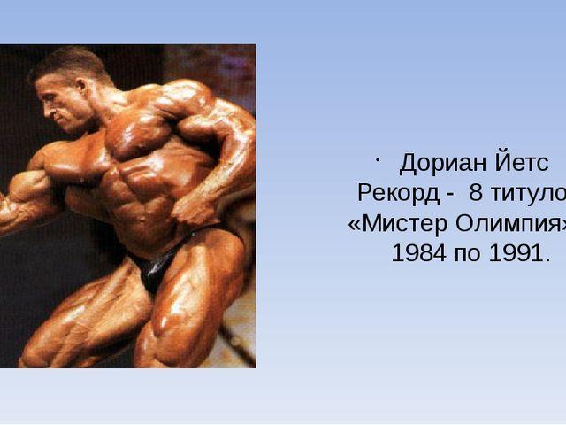 Дориан Йетс Рекорд - 8 титулом «Мистер Олимпия» с 1984 по 1991.