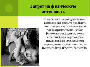 Запрет на физическую активность Если ребенок целый день не имел возможности о