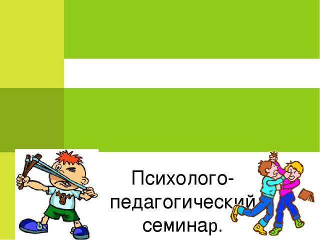 Психолого-педагогический семинар. «Агрессивный ребенок: кто он и как ему пом...