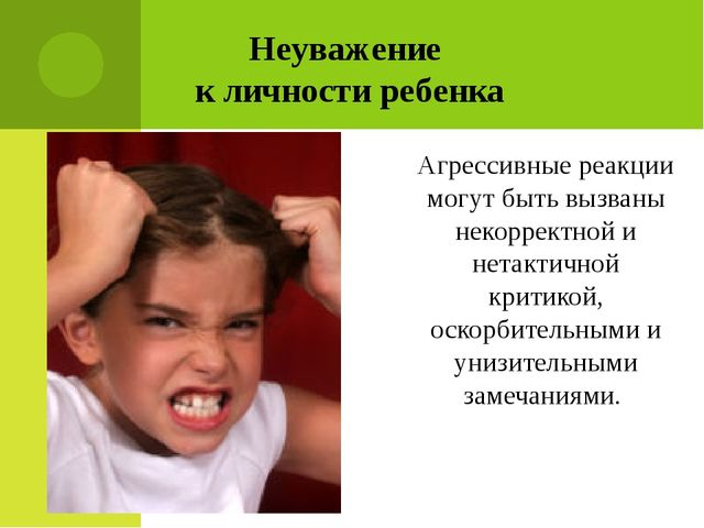 Неуважение к личности ребенка Агрессивные реакции могут быть вызваны некоррек...