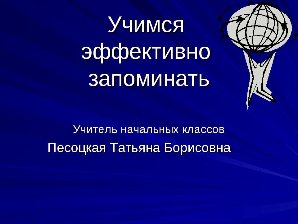 Учимся эффективно запоминать Учитель начальных классов Песоцкая Татьяна Борис...