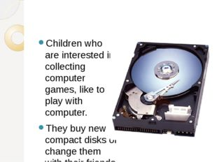 Children who are interested in collecting computer games, like to play with