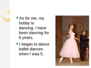 As for me, my hobby is dancing. I have been dancing for 6 years. I began to