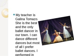My teacher is Galina Tomazo. She is the best and the only ballet dancer in o
