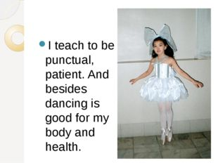 I teach to be punctual, patient. And besides dancing is good for my body and