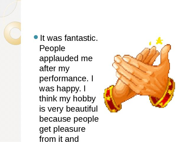 It was fantastic. People applauded me after my performance. I was happy. I t...