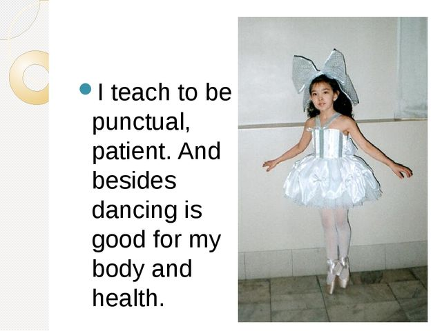 I teach to be punctual, patient. And besides dancing is good for my body and...