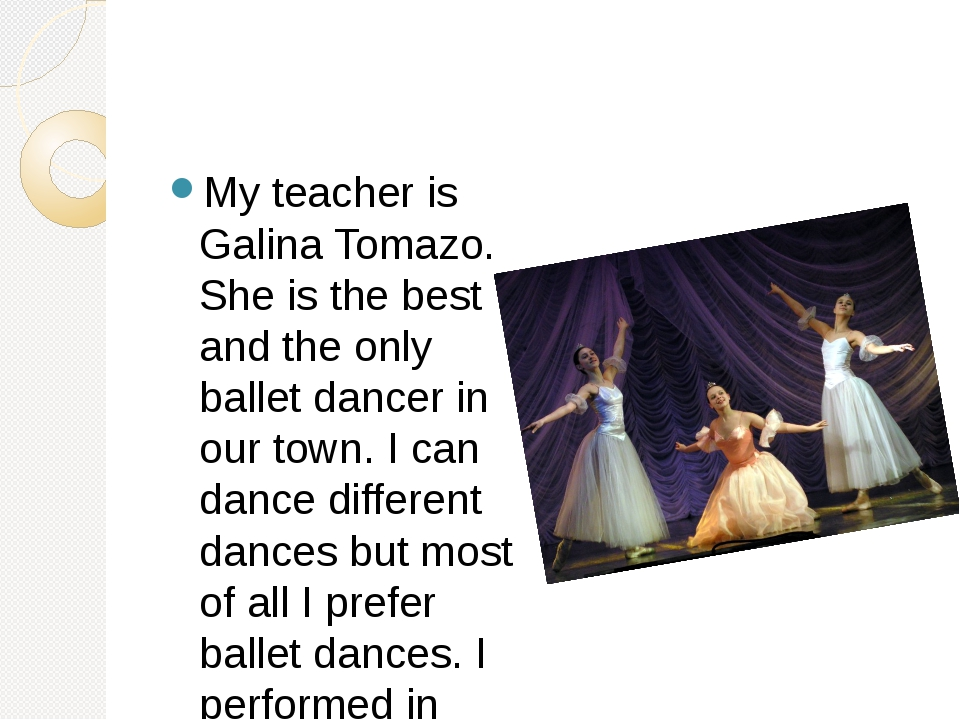 My teacher is Galina Tomazo. She is the best and the only ballet dancer in o...