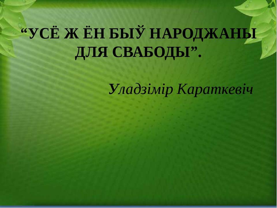 """УСЁ Ж ЁН БЫЎ НАРОДЖАНЫ ДЛЯ СВАБОДЫ"". Уладзімір Караткевіч"