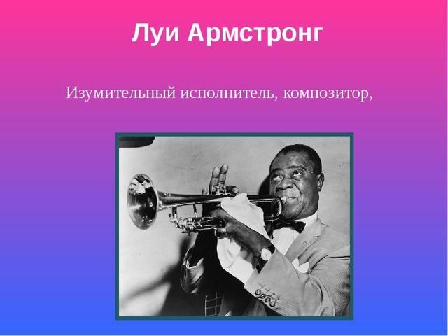 Луи Армстронг Изумительный исполнитель, композитор, подлинный гений джаза.