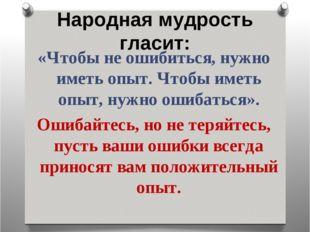 Народная мудрость гласит: «Чтобы не ошибиться, нужно иметь опыт. Чтобы иметь