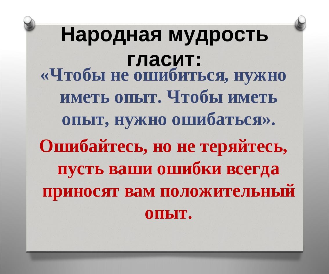 Народная мудрость гласит: «Чтобы не ошибиться, нужно иметь опыт. Чтобы иметь...