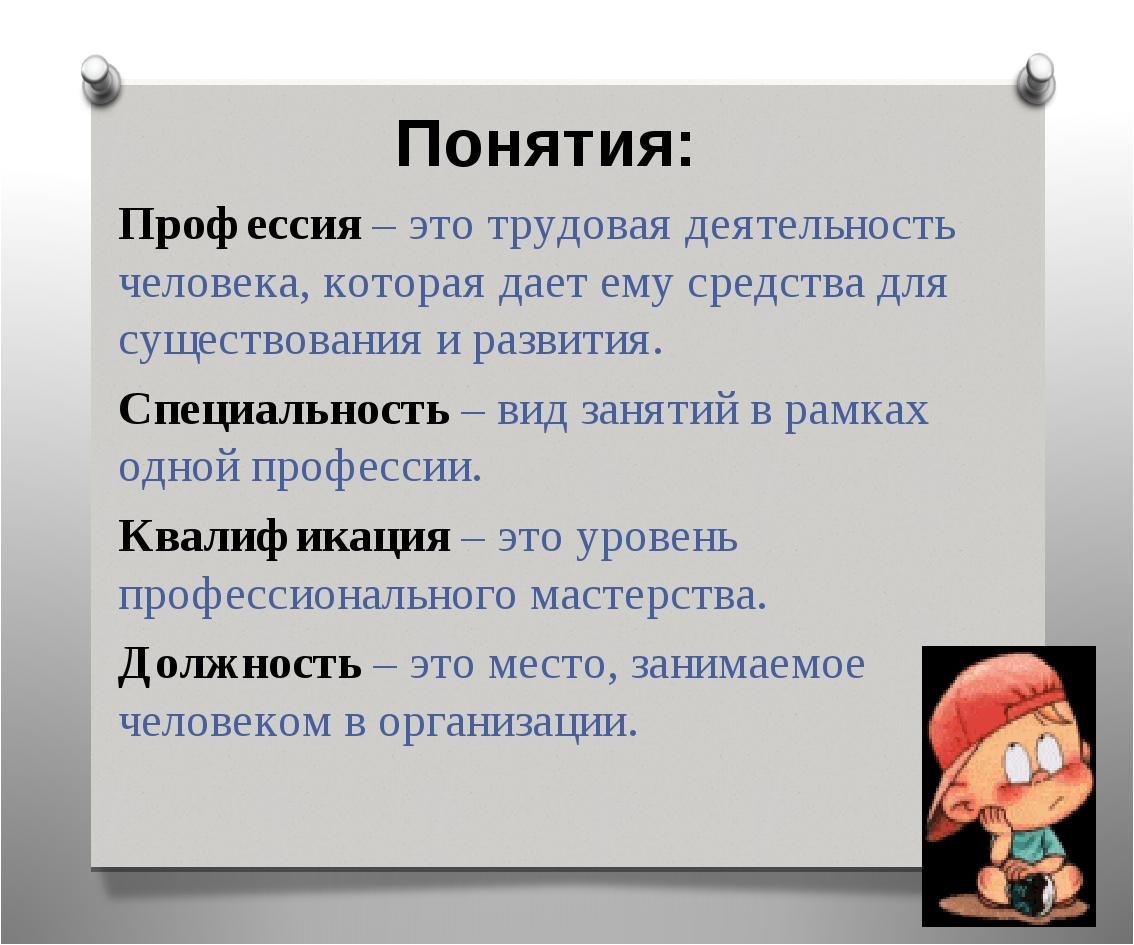Понятия: Профессия – это трудовая деятельность человека, которая дает ему сре...
