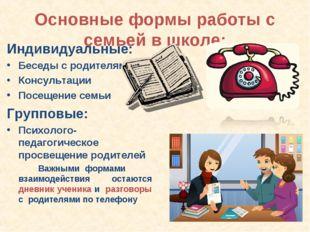 Основные формы работы с семьей в школе: Индивидуальные: Беседы с родителями К