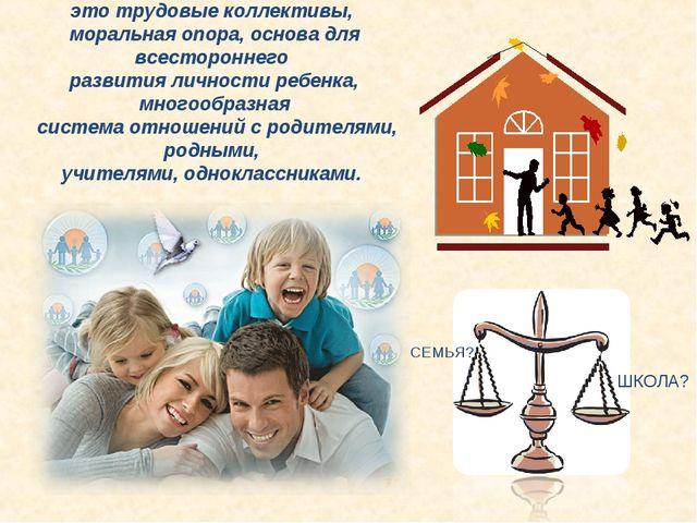 Семья и школа – это трудовые коллективы, моральная опора, основа для всесторо...