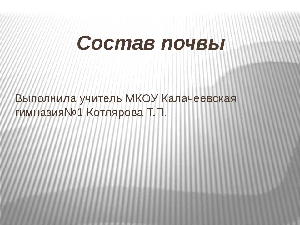 Состав почвы Выполнила учитель МКОУ Калачеевская гимназия№1 Котлярова Т.П.