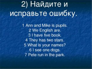 2) Найдите и исправьте ошибку. 1 Ann and Mike is pupils. 2 We English are. 3