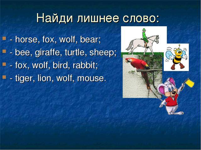 Найди лишнее слово: - horse, fox, wolf, bear; - bee, giraffe, turtle, sheep;...