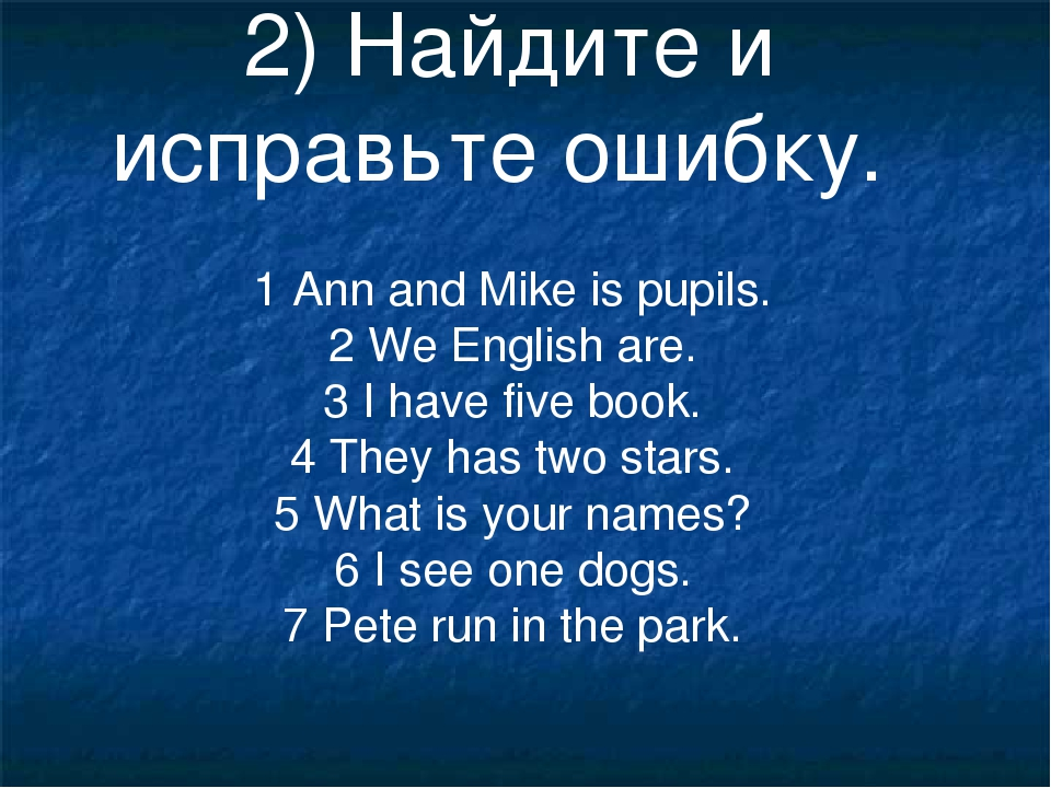 2) Найдите и исправьте ошибку. 1 Ann and Mike is pupils. 2 We English are. 3...