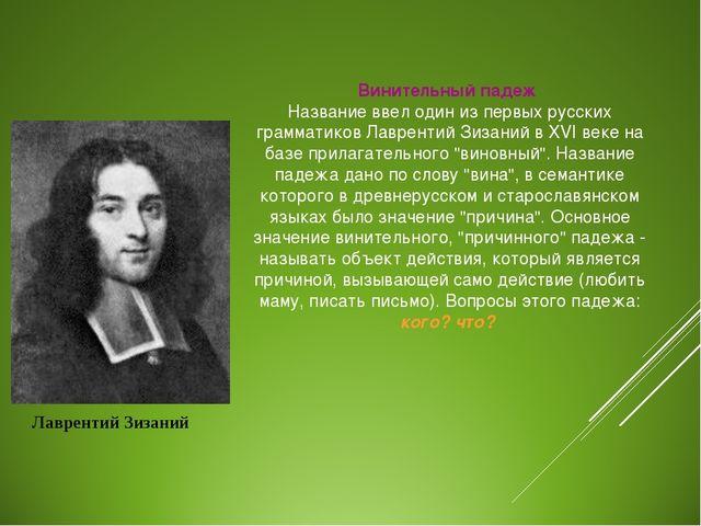 Винительный падеж Название ввел один из первых русских грамматиков Лаврентий...