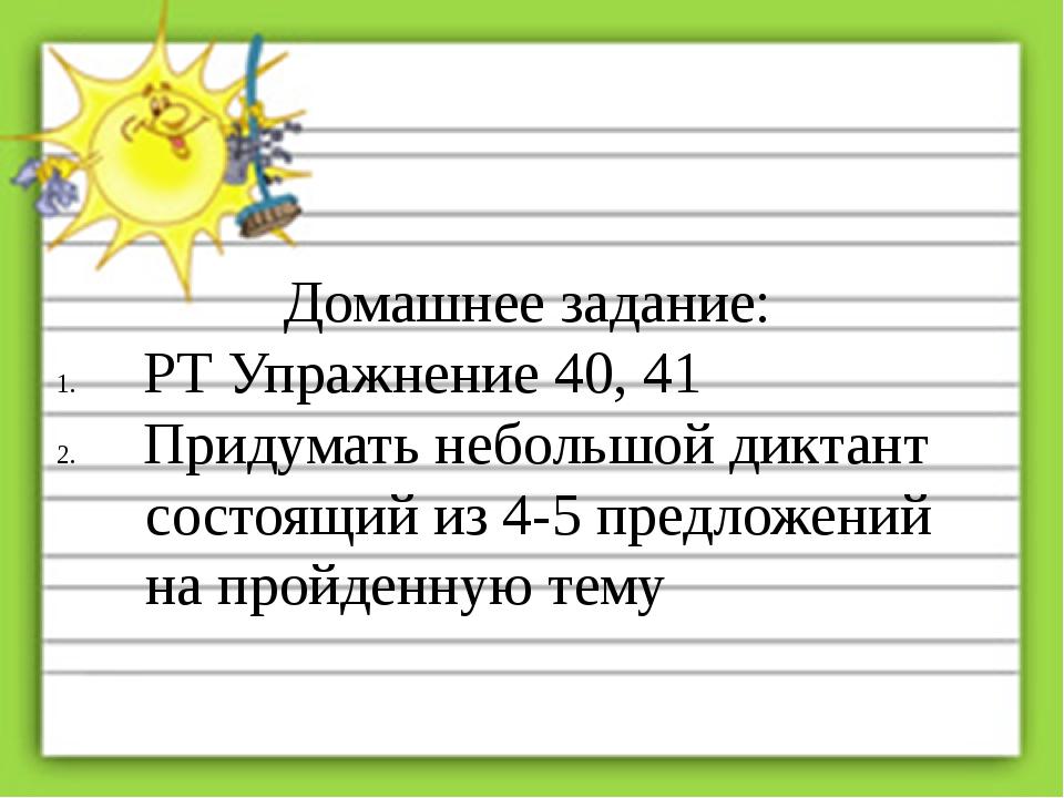 Домашнее задание: РТ Упражнение 40, 41 Придумать небольшой диктант состоящий...