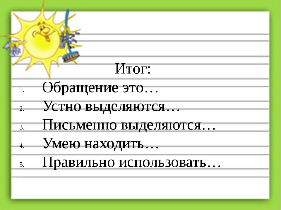 Итог: Обращение это… Устно выделяются… Письменно выделяются… Умею находить… П...