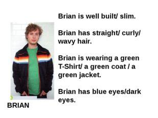 BRIAN Brian is well built/ slim. Brian has straight/ curly/ wavy hair. Brian