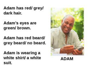 ADAM Adam has red/ grey/ dark hair. Adam's eyes are green/ brown. Adam has re
