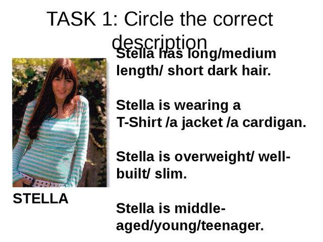 TASK 1: Circle the correct description STELLA Stella has long/medium length/...