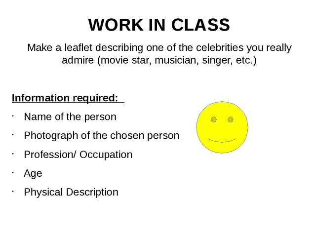 WORK IN CLASS Make a leaflet describing one of the celebrities you really adm...