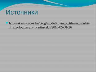 Источники http://aksenv.ucoz.hu/blog/m_dubrovin_v_tilman_russkie_frazeologizm