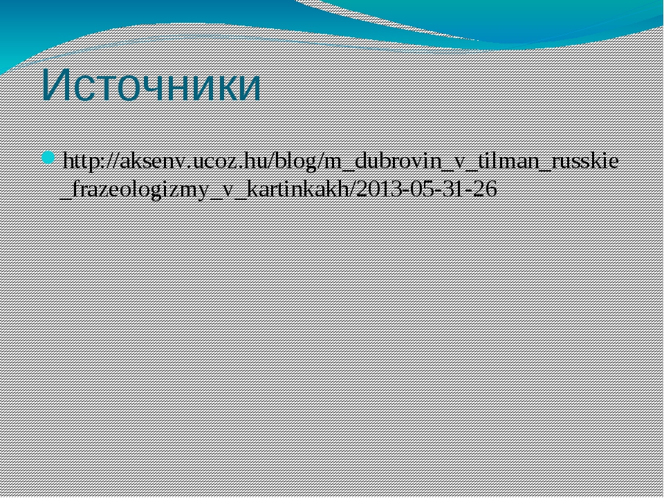 Источники http://aksenv.ucoz.hu/blog/m_dubrovin_v_tilman_russkie_frazeologizm...
