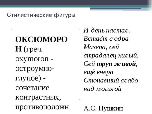 Стилистические фигуры  ОКСЮМОРОН (греч. oxymoron - остроумно-глупое) - сочет...