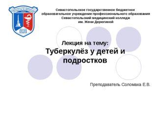 Лекция на тему: Туберкулёз у детей и подростков Преподаватель Соломаха Е.В.