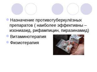 Назначение противотуберкулёзных препаратов ( наиболее эффективны – изониазид,