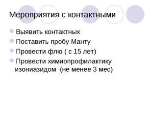 Мероприятия с контактными Выявить контактных Поставить пробу Манту Провести ф