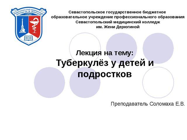 Лекция на тему: Туберкулёз у детей и подростков Преподаватель Соломаха Е.В....