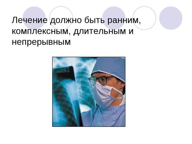 Лечение должно быть ранним, комплексным, длительным и непрерывным