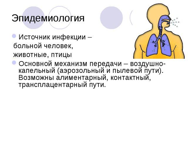 Эпидемиология Источник инфекции – больной человек, животные, птицы Основной м...