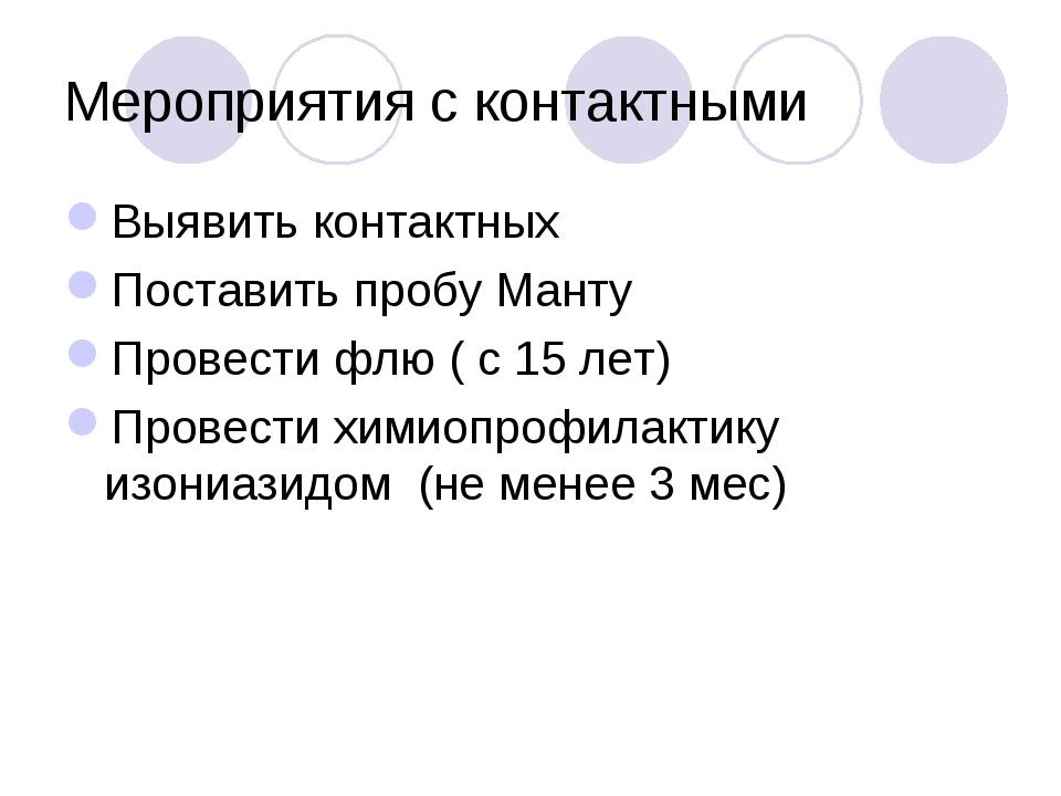 Мероприятия с контактными Выявить контактных Поставить пробу Манту Провести ф...