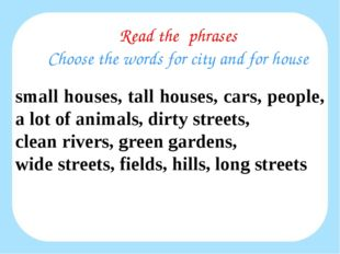 Read the phrases Choose the words for city and for house small houses, tall h